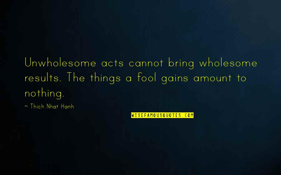Wholesome Quotes By Thich Nhat Hanh: Unwholesome acts cannot bring wholesome results. The things
