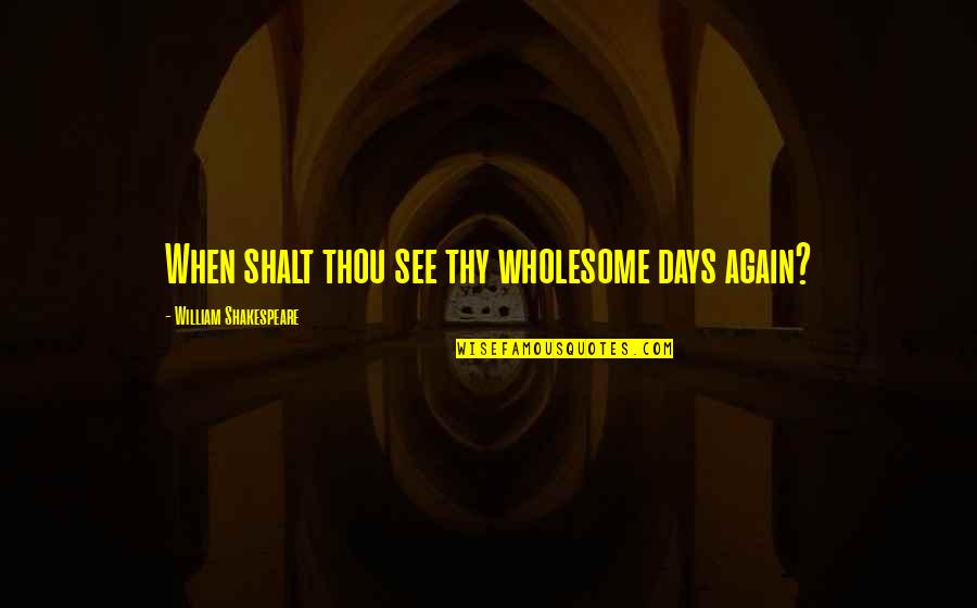 Wholesome Quotes By William Shakespeare: When shalt thou see thy wholesome days again?