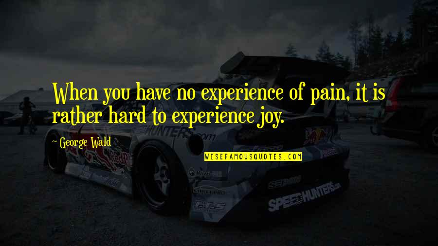 Wholetime Quotes By George Wald: When you have no experience of pain, it