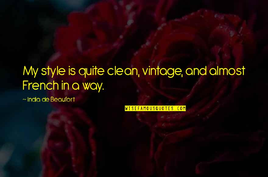 Wholetime Quotes By India De Beaufort: My style is quite clean, vintage, and almost