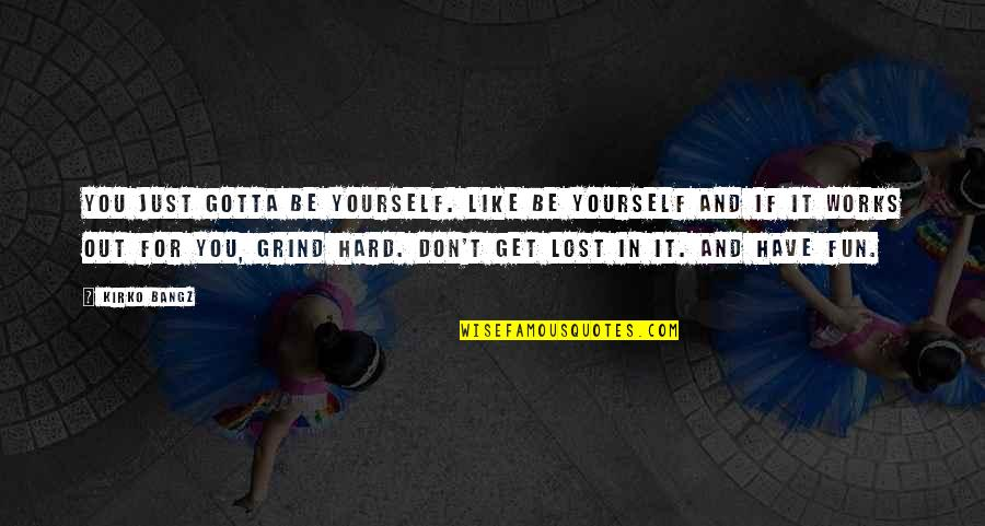 Wholetime Quotes By Kirko Bangz: You just gotta be yourself. Like be yourself
