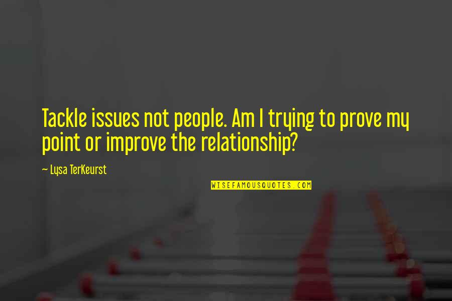 Wholetime Quotes By Lysa TerKeurst: Tackle issues not people. Am I trying to
