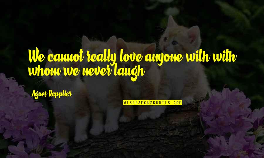 Whom We Love Quotes By Agnes Repplier: We cannot really love anyone with with whom