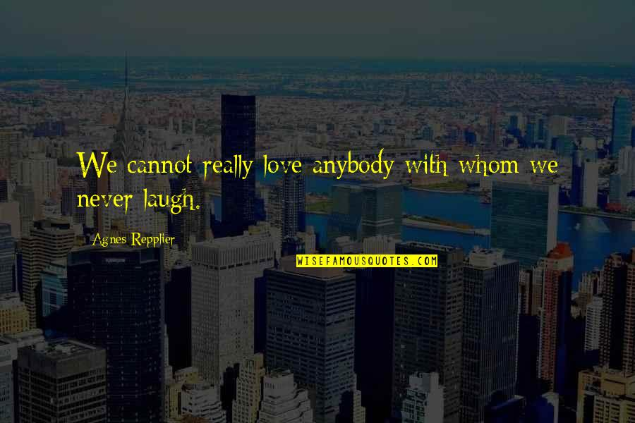 Whom We Love Quotes By Agnes Repplier: We cannot really love anybody with whom we