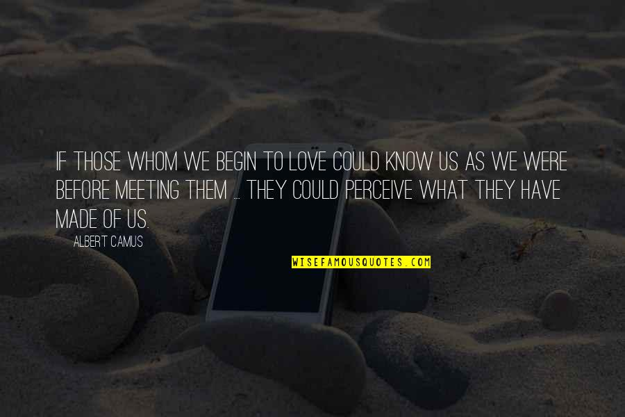 Whom We Love Quotes By Albert Camus: If those whom we begin to love could