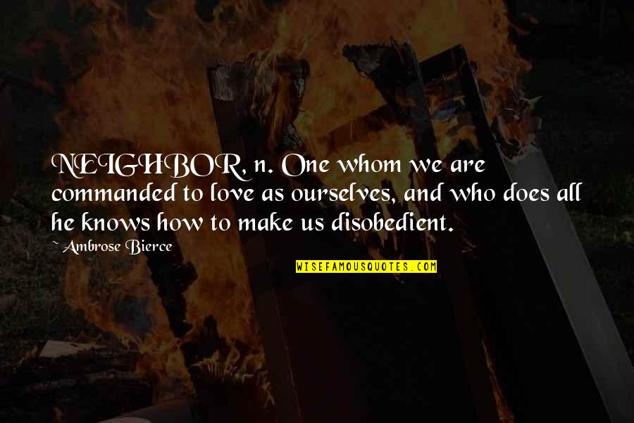 Whom We Love Quotes By Ambrose Bierce: NEIGHBOR, n. One whom we are commanded to