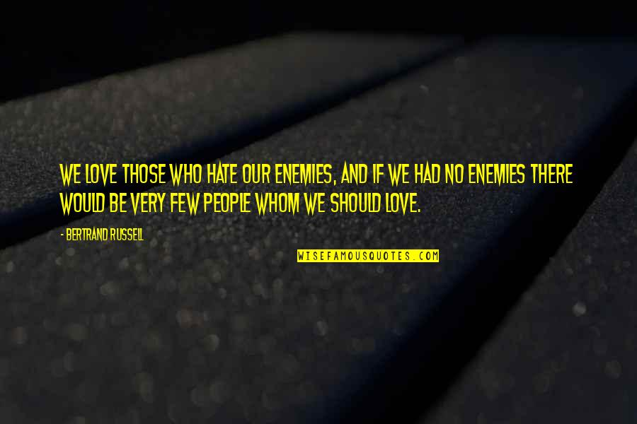 Whom We Love Quotes By Bertrand Russell: We love those who hate our enemies, and