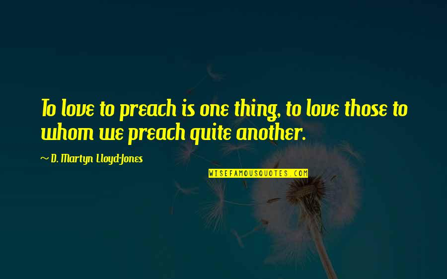 Whom We Love Quotes By D. Martyn Lloyd-Jones: To love to preach is one thing, to