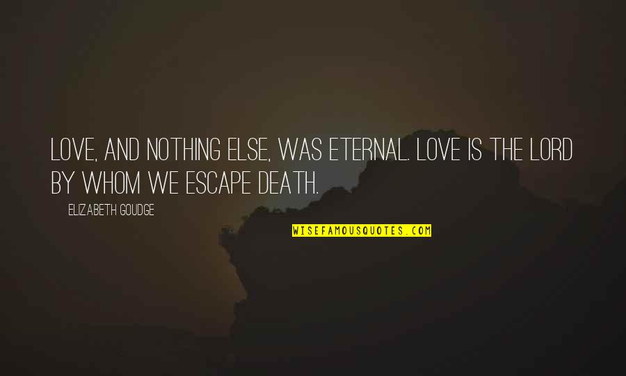 Whom We Love Quotes By Elizabeth Goudge: Love, and nothing else, was eternal. Love is