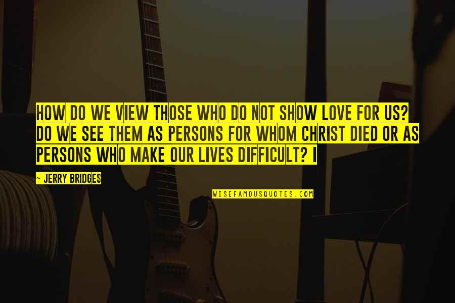 Whom We Love Quotes By Jerry Bridges: How do we view those who do not