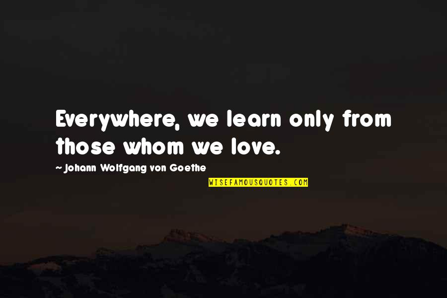 Whom We Love Quotes By Johann Wolfgang Von Goethe: Everywhere, we learn only from those whom we