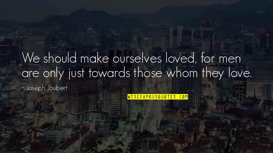 Whom We Love Quotes By Joseph Joubert: We should make ourselves loved, for men are