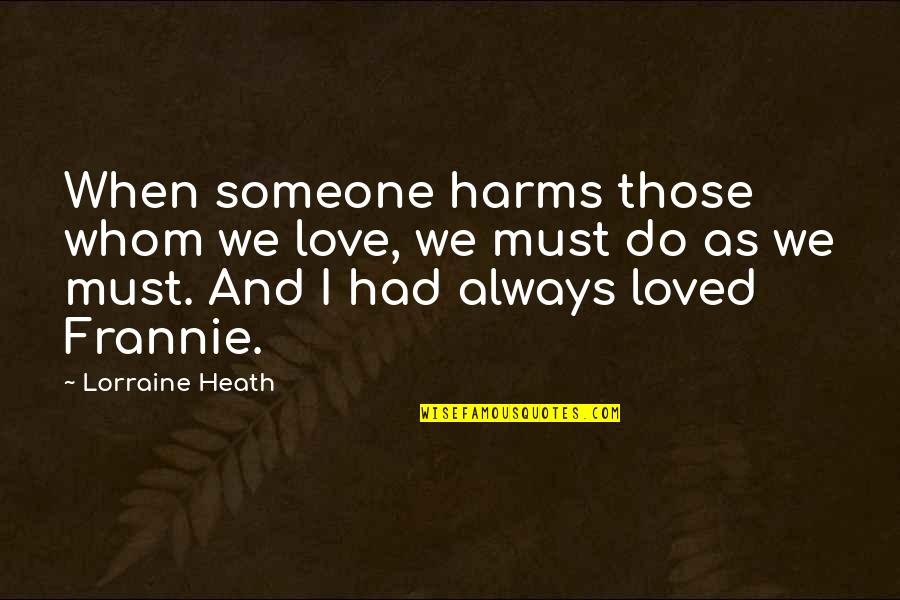 Whom We Love Quotes By Lorraine Heath: When someone harms those whom we love, we