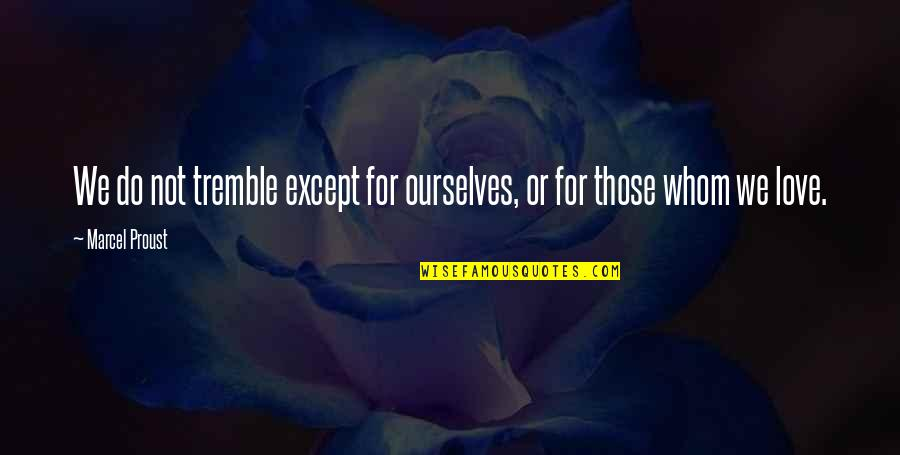 Whom We Love Quotes By Marcel Proust: We do not tremble except for ourselves, or
