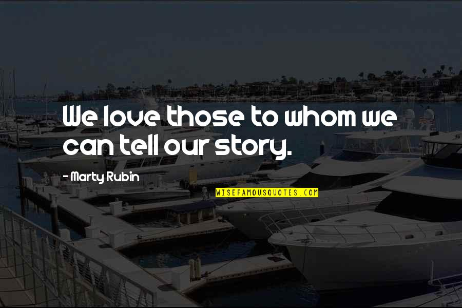 Whom We Love Quotes By Marty Rubin: We love those to whom we can tell