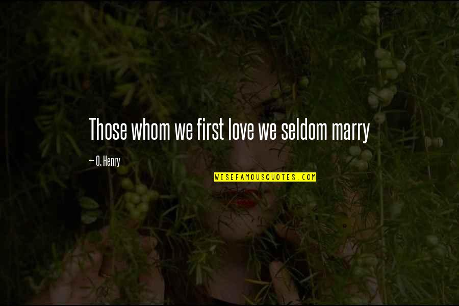 Whom We Love Quotes By O. Henry: Those whom we first love we seldom marry