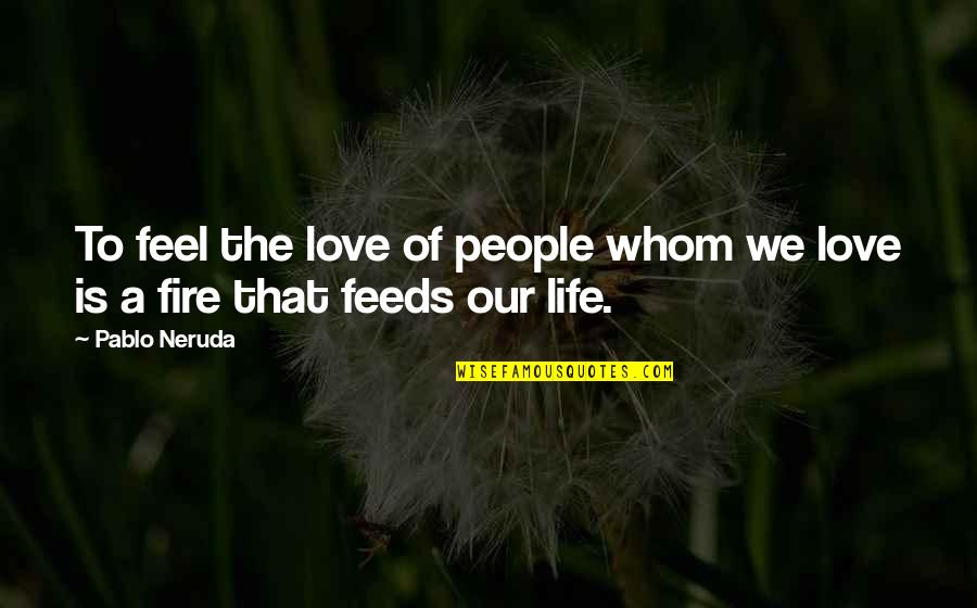Whom We Love Quotes By Pablo Neruda: To feel the love of people whom we