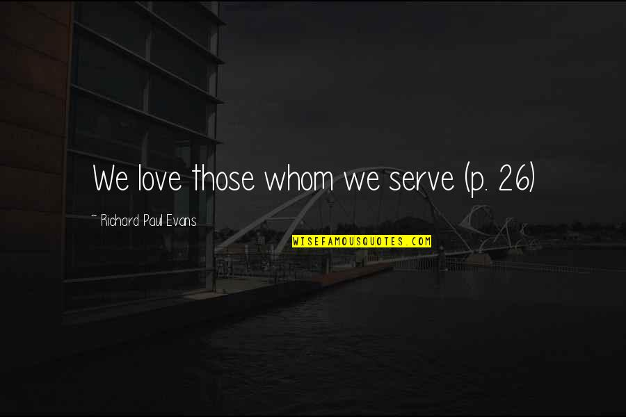 Whom We Love Quotes By Richard Paul Evans: We love those whom we serve (p. 26)
