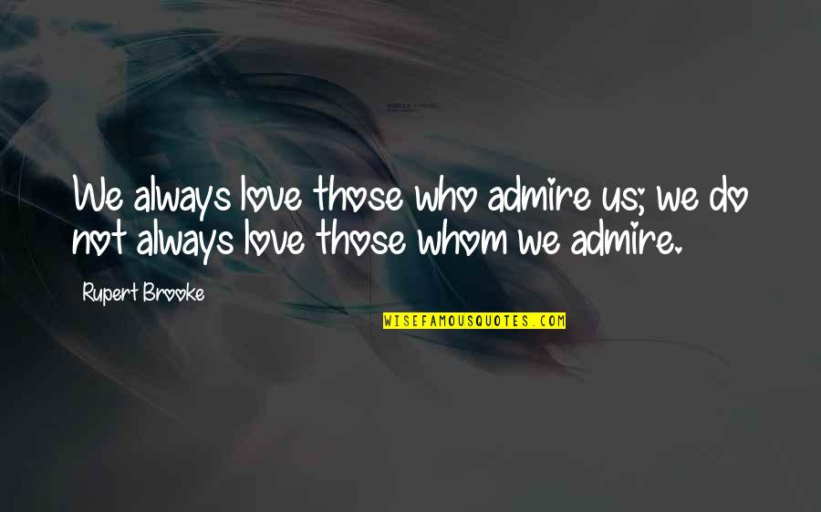 Whom We Love Quotes By Rupert Brooke: We always love those who admire us; we