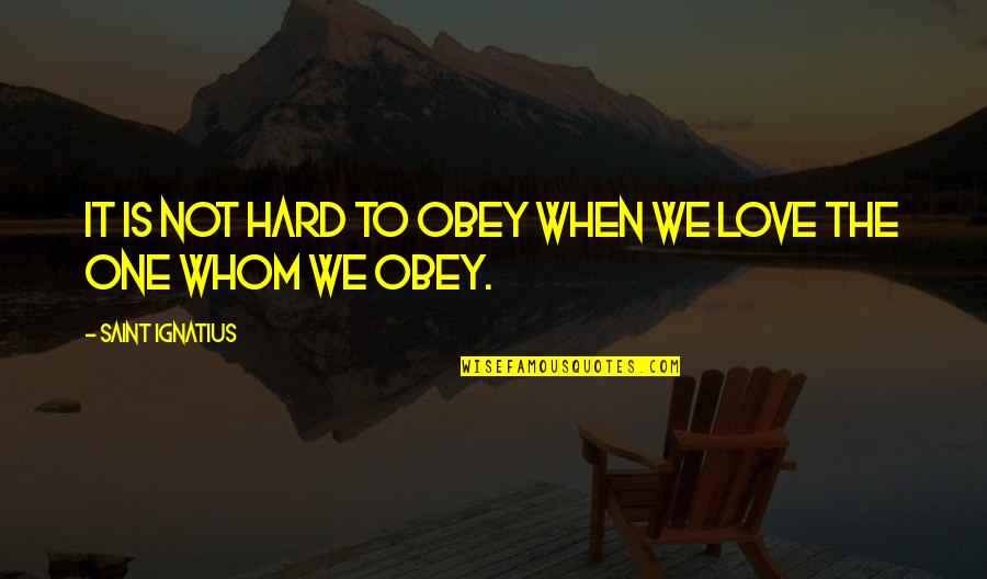 Whom We Love Quotes By Saint Ignatius: It is not hard to obey when we