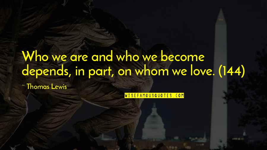 Whom We Love Quotes By Thomas Lewis: Who we are and who we become depends,