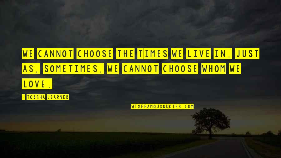 Whom We Love Quotes By Tobsha Learner: We cannot choose the times we live in.