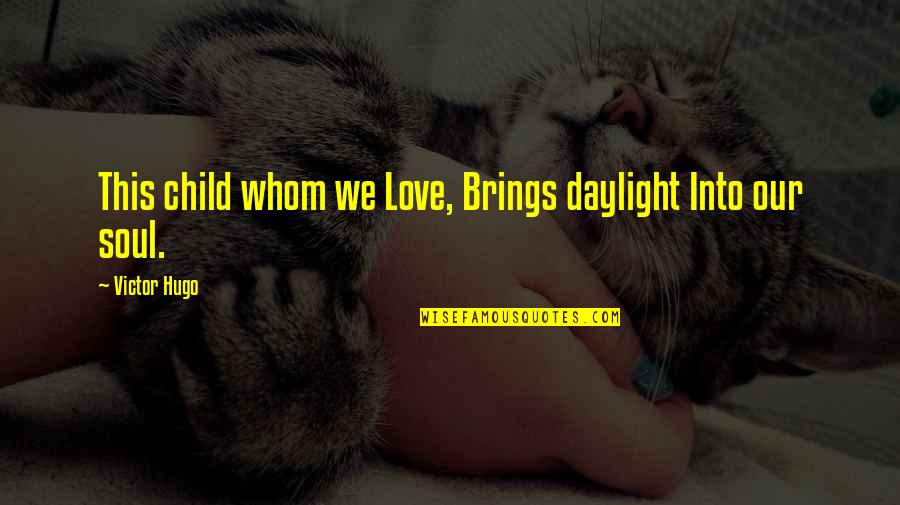 Whom We Love Quotes By Victor Hugo: This child whom we Love, Brings daylight Into