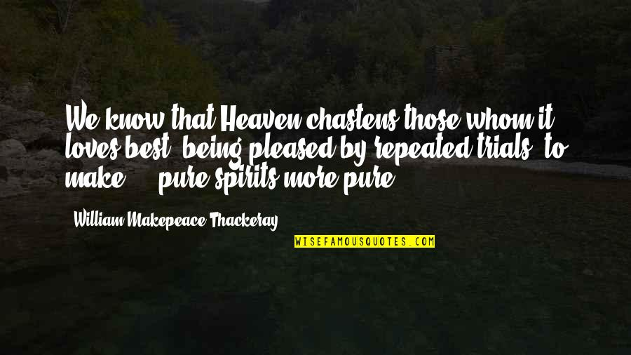 Whom We Love Quotes By William Makepeace Thackeray: We know that Heaven chastens those whom it