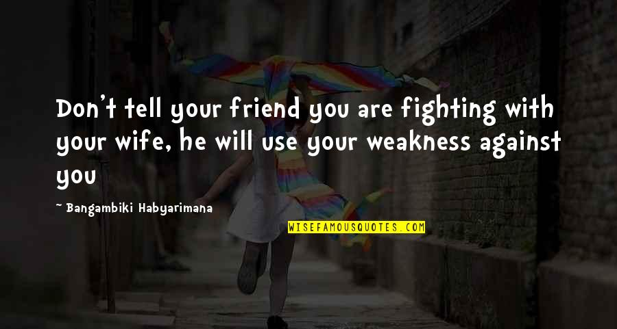 Whoopee Quotes By Bangambiki Habyarimana: Don't tell your friend you are fighting with