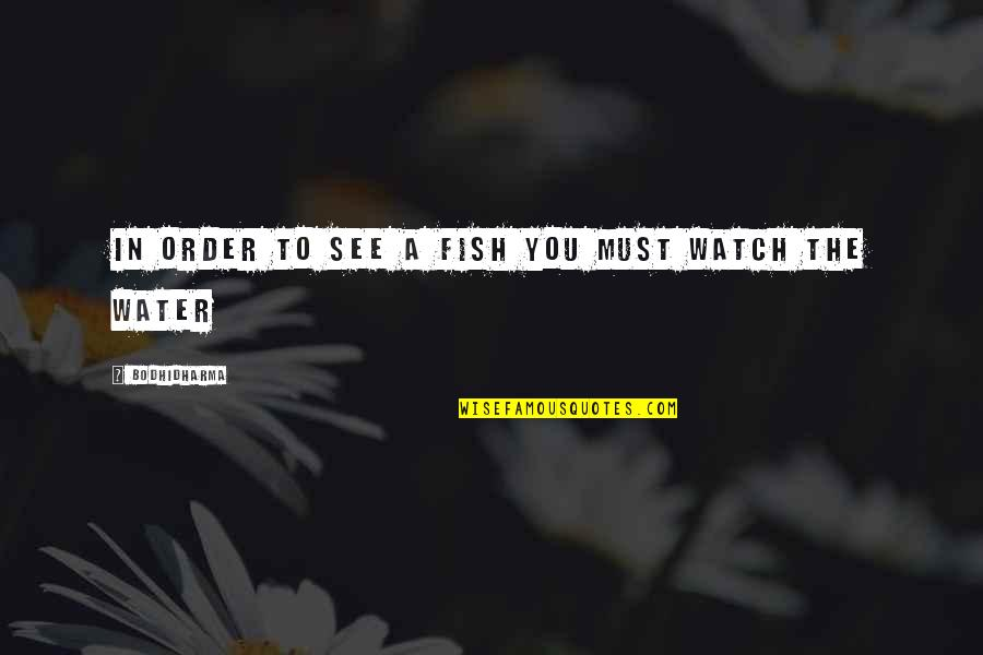 Whoopee Quotes By Bodhidharma: In order to see a fish you must