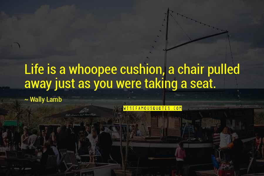 Whoopee Quotes By Wally Lamb: Life is a whoopee cushion, a chair pulled