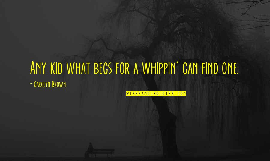 Whooping Quotes By Carolyn Brown: Any kid what begs for a whippin' can
