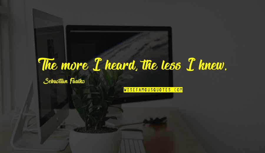 Whooping Quotes By Sebastian Faulks: The more I heard, the less I knew.