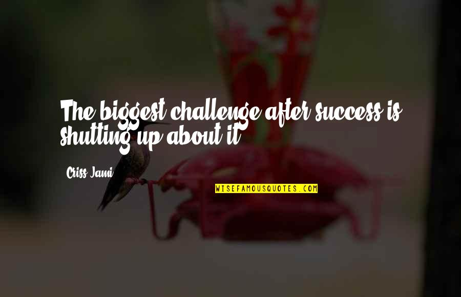 Whunnnn Quotes By Criss Jami: The biggest challenge after success is shutting up