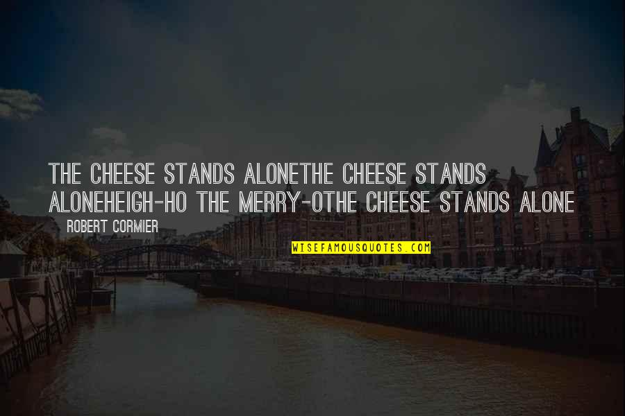 Whunnnn Quotes By Robert Cormier: The cheese stands aloneThe cheese stands aloneHeigh-ho the
