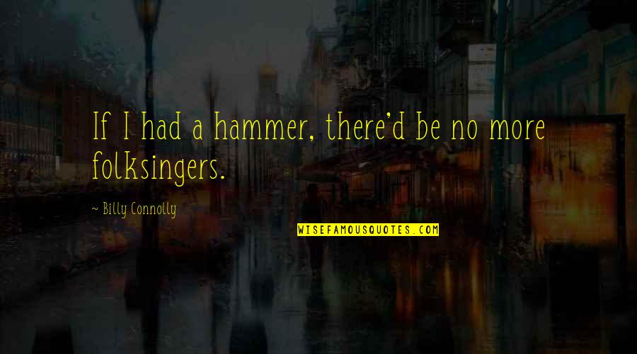 Why Am I Amazing Quotes By Billy Connolly: If I had a hammer, there'd be no