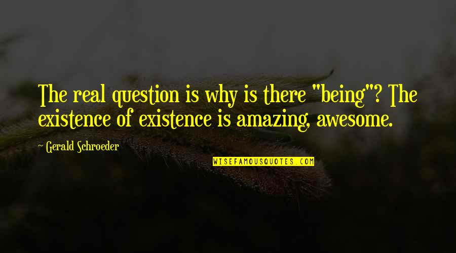 "Why Am I Amazing Quotes By Gerald Schroeder: The real question is why is there ""being""?"