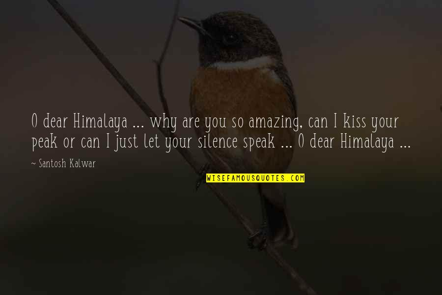 Why Am I Amazing Quotes By Santosh Kalwar: O dear Himalaya ... why are you so