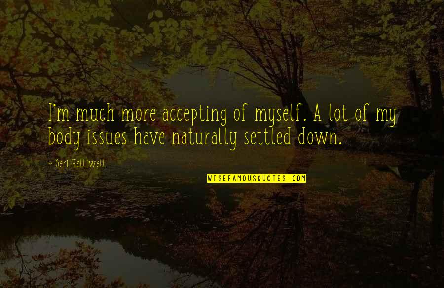Why Aren't You Proud Of Me Quotes By Geri Halliwell: I'm much more accepting of myself. A lot