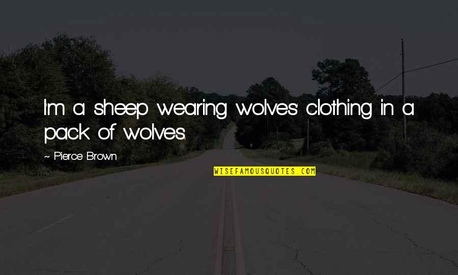 Why Aren't You Proud Of Me Quotes By Pierce Brown: I'm a sheep wearing wolves' clothing in a
