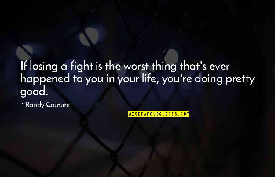 Why Aren't You Proud Of Me Quotes By Randy Couture: If losing a fight is the worst thing