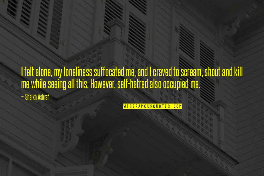 Why Aren't You Proud Of Me Quotes By Shaikh Ashraf: I felt alone, my loneliness suffocated me, and