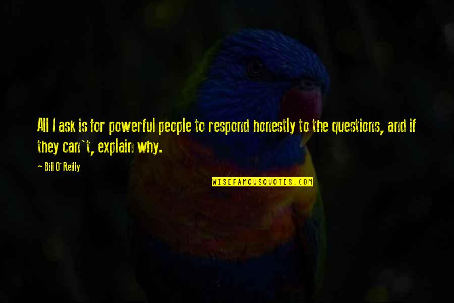 Why Ask Questions Quotes By Bill O'Reilly: All I ask is for powerful people to