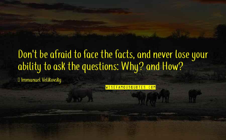 Why Ask Questions Quotes By Immanuel Velikovsky: Don't be afraid to face the facts, and