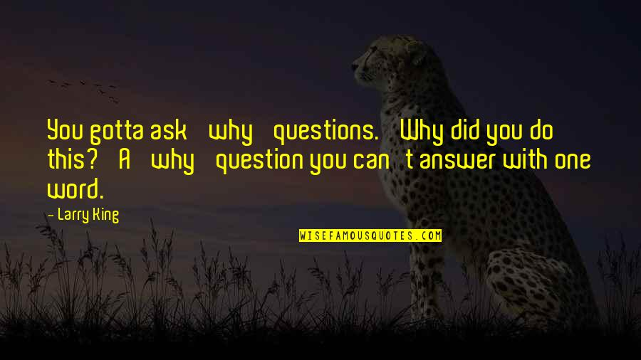 Why Ask Questions Quotes By Larry King: You gotta ask 'why' questions. 'Why did you