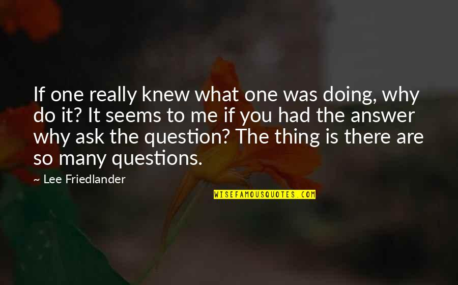 Why Ask Questions Quotes By Lee Friedlander: If one really knew what one was doing,