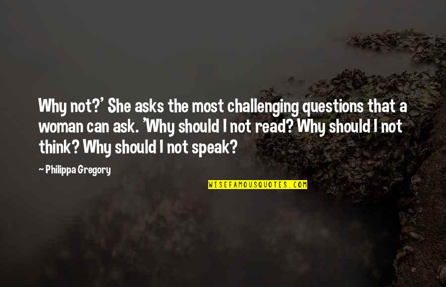 Why Ask Questions Quotes By Philippa Gregory: Why not?' She asks the most challenging questions