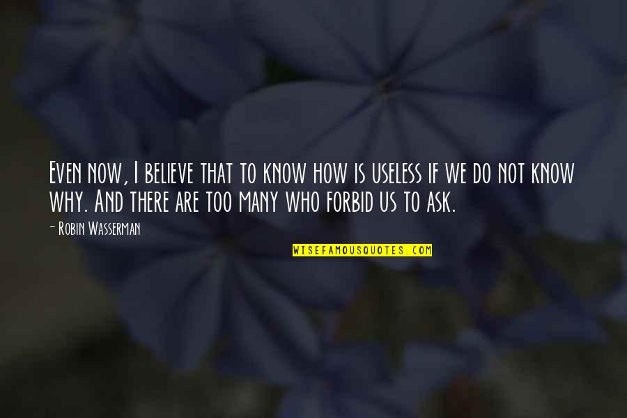 Why Ask Questions Quotes By Robin Wasserman: Even now, I believe that to know how