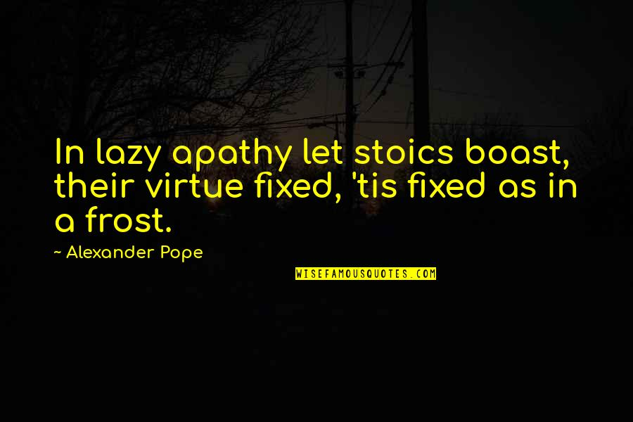 Why Books Are Bad In Fahrenheit 451 Quotes By Alexander Pope: In lazy apathy let stoics boast, their virtue