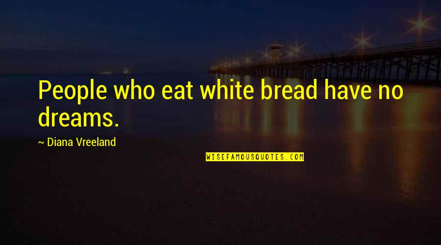 Why Books Are Bad In Fahrenheit 451 Quotes By Diana Vreeland: People who eat white bread have no dreams.